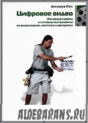 Цифровое видео. Нужные рекомендации и готовые инструменты по видеосъемке, монтажу и авторингу
