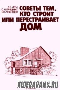 Советы тем, кто возводит либо перестраивает дом | В. Е. Лёпа, С. Н. Гриценко, И. Г.
