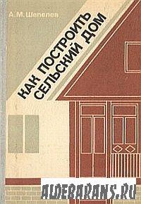 Как построить сельский дом | А. М. Шепелев